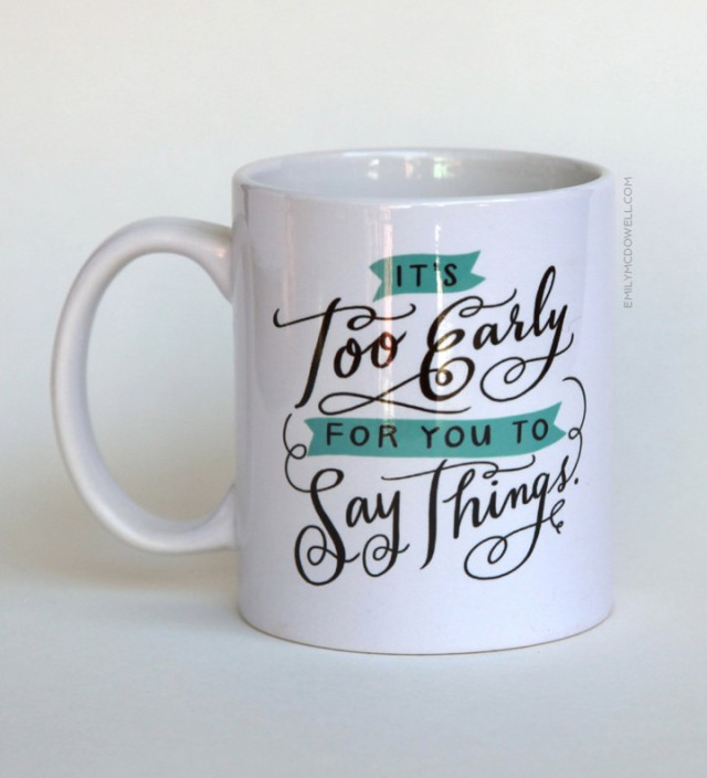 Typically, I'm pretty chipper in the morning.  But 2 of my 3 children are VERY early risers so this mug hits home. Photo is from emilymcdowell.com, click on it to be linked there.